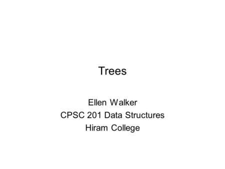 Trees Ellen Walker CPSC 201 Data Structures Hiram College.