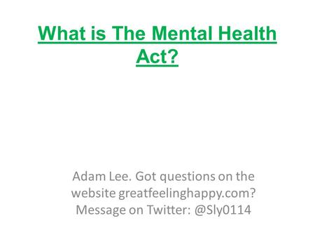 What is The Mental Health Act? Adam Lee. Got questions on the website greatfeelinghappy.com? Message on