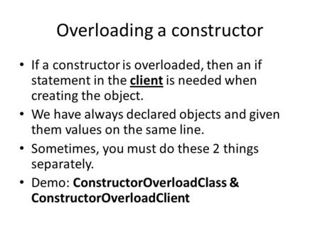 Overloading a constructor If a constructor is overloaded, then an if statement in the client is needed when creating the object. We have always declared.