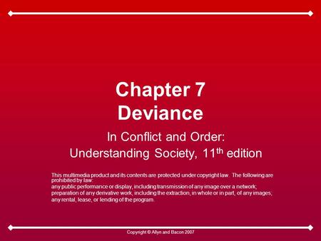 Copyright © Allyn and Bacon 2007 Chapter 7 Deviance In Conflict and Order: Understanding Society, 11 th edition This multimedia product and its contents.