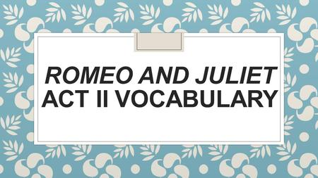 ROMEO AND JULIET ACT II VOCABULARY. Act 2 vocab ◦ Banishment - To send someone away; to force them to leave ◦ Beseeches -Makes a request to someone in.