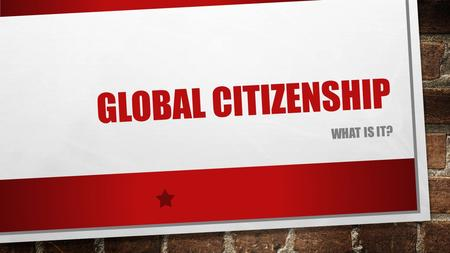 GLOBAL CITIZENSHIP WHAT IS IT?. WHAT IS GLOBAL CITIZENSHIP? IT'S AN ETHOS! IT RELATES TO THE WORLD IT'S ABOUT HELPING OTHERS.
