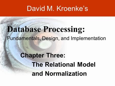 DAVID M. KROENKE'S DATABASE PROCESSING, 10th Edition © 2006 Pearson Prentice Hall 3-1 David M. Kroenke's Chapter Three: The Relational Model and Normalization.