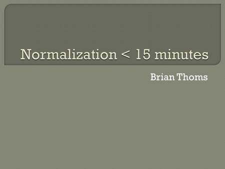 Brian Thoms.  Databases normalization The systematic way of ensuring that a database structure is suitable for general-purpose querying and free of certain.