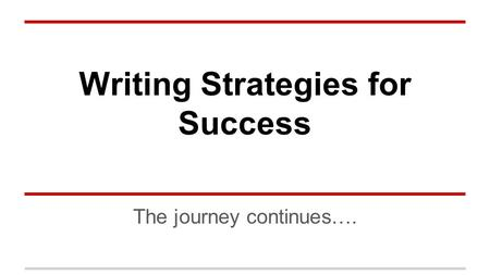 Writing Strategies for Success The journey continues….