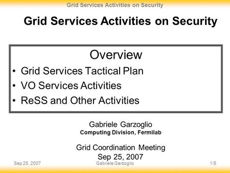 Sep 25, 20071/5 Grid Services Activities on Security Gabriele Garzoglio Grid Services Activities on Security Gabriele Garzoglio Computing Division, Fermilab.