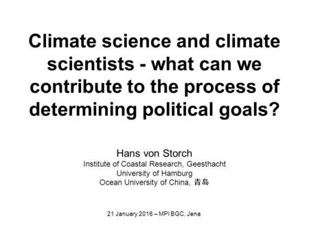 Climate science and climate scientists - what can we contribute to the process of determining political goals? Hans von Storch Institute of Coastal Research,
