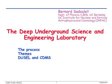 B.Sadoulet CDMS DUSEL 050212 1 The Deep Underground Science and Engineering Laboratory The process Themes DUSEL and CDMS Bernard Sadoulet Dept. of Physics.