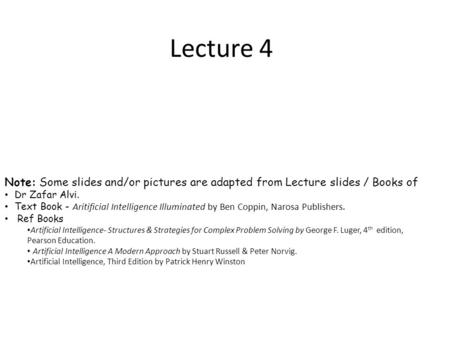 Lecture 4 Note: Some slides and/or pictures are adapted from Lecture slides / Books of Dr Zafar Alvi. Text Book - Aritificial Intelligence Illuminated.