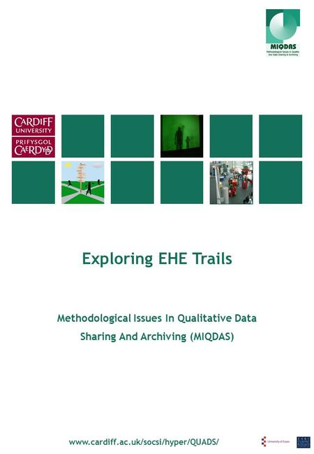 Exploring EHE Trails www.cardiff.ac.uk/socsi/hyper/QUADS/ Methodological Issues In Qualitative Data Sharing And Archiving (MIQDAS)