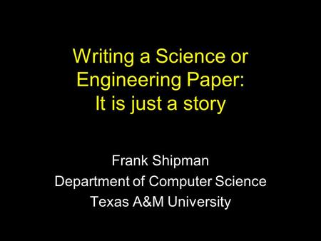 Writing a Science or Engineering Paper: It is just a story Frank Shipman Department of Computer Science Texas A&M University.