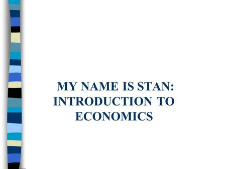 MY NAME IS STAN: INTRODUCTION TO ECONOMICS. Standards n SS6E5 The student will analyze different economic systems. n SS6E6 The student will analyze the.
