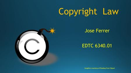 Copyright Law Jose Ferrer EDTC 6340.01 Graphics courtesy of Pixabay Free Clipart.