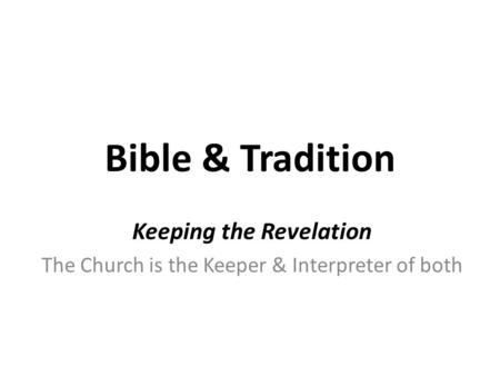 Bible & Tradition Keeping the Revelation The Church is the Keeper & Interpreter of both.