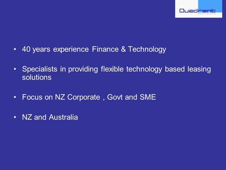40 years experience Finance & Technology Specialists in providing flexible technology based leasing solutions Focus on NZ Corporate, Govt and SME NZ and.