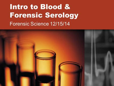 Intro to Blood & Forensic Serology Forensic Science 12/15/14.