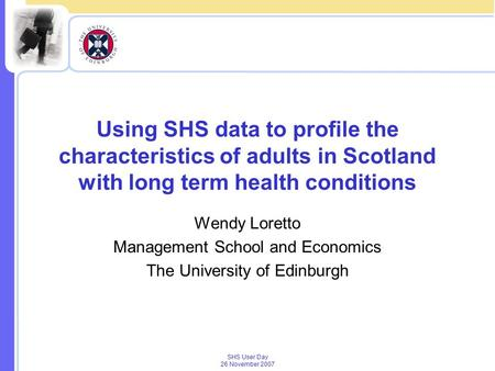 SHS User Day 26 November 2007 Using SHS data to profile the characteristics of adults in Scotland with long term health conditions Wendy Loretto Management.