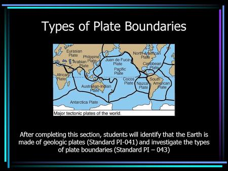 Types of Plate Boundaries After completing this section, students will identify that the Earth is made of geologic plates (Standard PI-041) and investigate.
