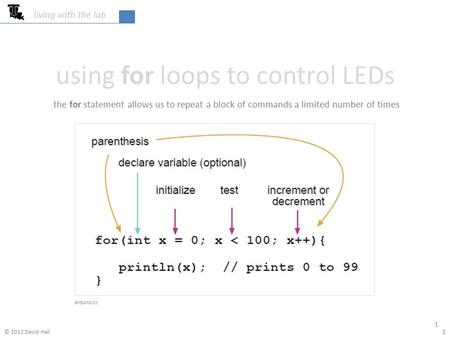 Using for loops to control LEDs living with the lab 1 1 arduino.cc the for statement allows us to repeat a block of commands a limited number of times.