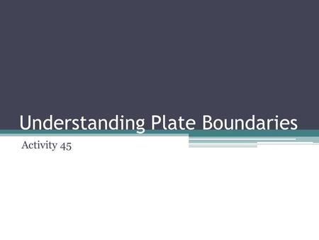 Understanding Plate Boundaries Activity 45. Activity 45: Understanding Plate Boundaries CHALLENGE: How does the theory of plate tectonics help to explain.