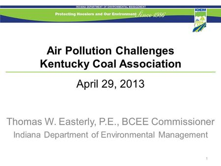 Air Pollution Challenges Kentucky Coal Association April 29, 2013 Thomas W. Easterly, P.E., BCEE Commissioner Indiana Department of Environmental Management.