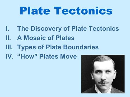 "Plate Tectonics I.The Discovery of Plate Tectonics II.A Mosaic of Plates III.Types of Plate Boundaries IV.""How"" Plates Move."