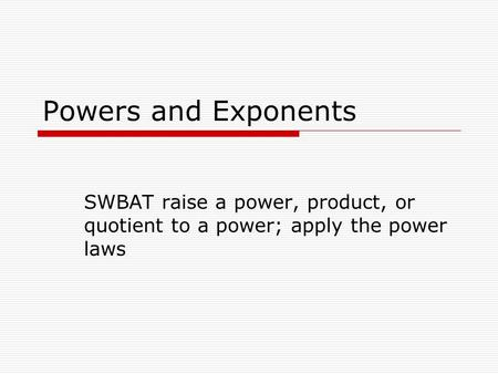 Powers and Exponents SWBAT raise a power, product, or quotient to a power; apply the power laws.