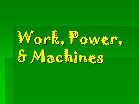 Work, Power, & Machines What is work ?  The  The product of the force applied to an object and the distance through which that force is applied.