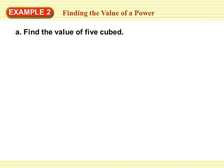 Finding the Value of a Power EXAMPLE 2 a. Find the value of five cubed.