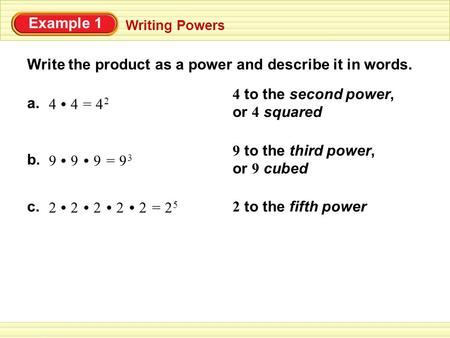 Example 1 Writing Powers Write the product as a power and describe it in words. a. 44=4 24 2 4 to the second power, or 4 squared 9 to the third power,
