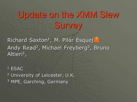 Update on the XMM Slew Survey Richard Saxton 1, M. Pilar Esquej 1 Andy Read 2, Michael Freyberg 3, Bruno Altieri 1, 1 ESAC 2 University of Leicester, U.K.