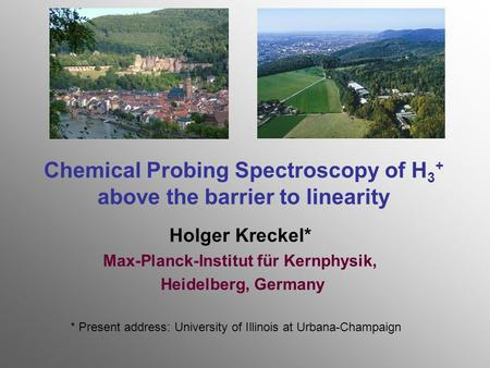 Chemical Probing Spectroscopy of H 3 + above the barrier to linearity Holger Kreckel* Max-Planck-Institut für Kernphysik, Heidelberg, Germany * Present.