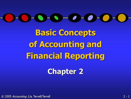 2 - 1 © 2005 Accounting 1/e, Terrell/Terrell Basic Concepts of Accounting and Financial Reporting Chapter 2.