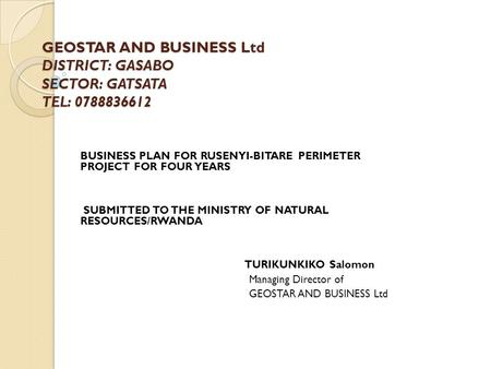 GEOSTAR AND BUSINESS Ltd DISTRICT: GASABO SECTOR: GATSATA TEL: 0788836612 BUSINESS PLAN FOR RUSENYI-BITARE PERIMETER PROJECT FOR FOUR YEARS SUBMITTED TO.