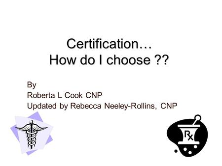 Certification… How do I choose ?? By Roberta L Cook CNP Updated by Rebecca Neeley-Rollins, CNP.
