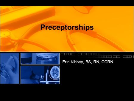 Preceptorships Erin Kibbey, BS, RN, CCRN. Learning Objectives Define a preceptorship Describe the benefits of preceptorships Recognize the characteristics.