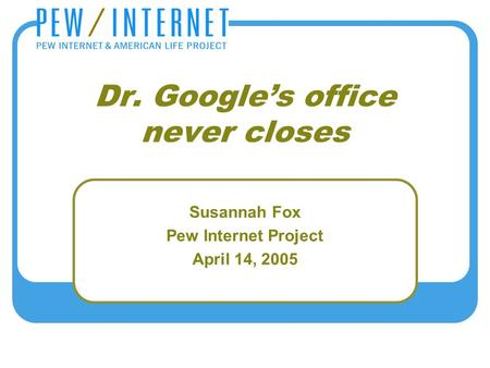 Dr. Google's office never closes Susannah Fox Pew Internet Project April 14, 2005.