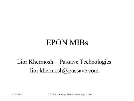 7/27/2004IETF San-Diego Plenary meeting 8/2004 EPON MIBs Lior Khermosh – Passave Technologies