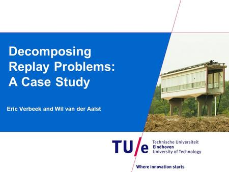 Decomposing Replay Problems: A Case Study Eric Verbeek and Wil van der Aalst.