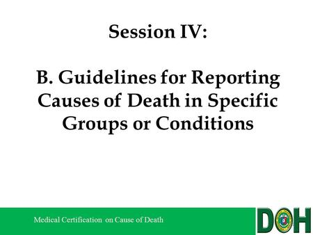 Medical Certification on Cause of Death Session IV: B. Guidelines for Reporting Causes of Death in Specific Groups or Conditions 1.