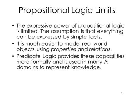 1 Propositional Logic Limits The expressive power of propositional logic is limited. The assumption is that everything can be expressed by simple facts.