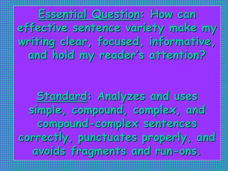 Essential Question: How can effective sentence variety make my writing clear, focused, informative, and hold my reader's attention? Standard: Analyzes.