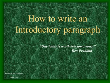 "Created by José J. González, Jr. Spring 2002 1 How to write an Introductory paragraph ""One today is worth two tomorrows."" Ben Franklin."