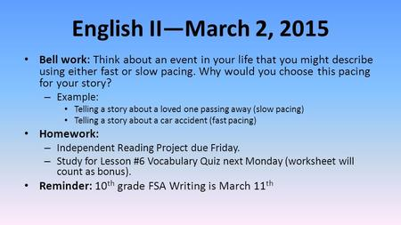 English II—March 2, 2015 Bell work: Think about an event in your life that you might describe using either fast or slow pacing. Why would you choose this.