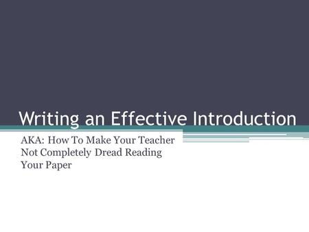Writing an Effective Introduction AKA: How To Make Your Teacher Not Completely Dread Reading Your Paper.