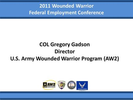 2011 Wounded Warrior Federal Employment Conference COL Gregory Gadson Director U.S. Army Wounded Warrior Program (AW2)