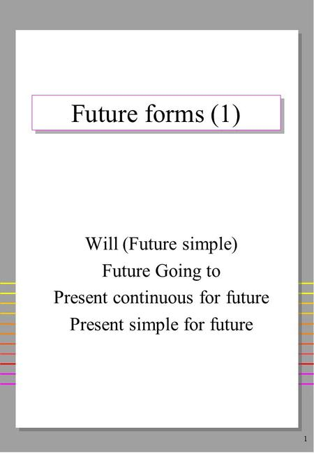 1 Future forms (1) Will (Future simple) Future Going to Present continuous for future Present simple for future.