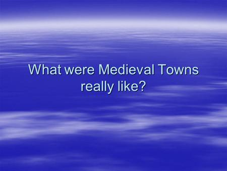 What were Medieval Towns really like?. Using pictures as historical sources 1.In this lesson you are going to use two pictures to help you work out what.