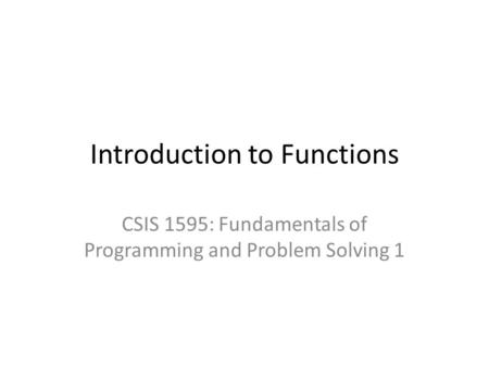 Introduction to Functions CSIS 1595: Fundamentals of Programming and Problem Solving 1.