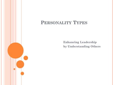 P ERSONALITY T YPES Enhancing Leadership by Understanding Others.